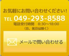 お気軽にお問い合わせください!TEL 049-293-8588 電話受付時間 8:30~18:00(日、祝日は除く) メールで問い合わせるにはこちらから